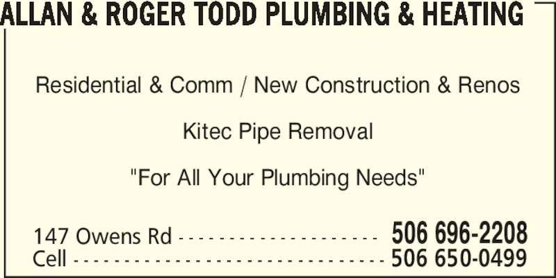 "Allan & Roger Todd Plumbing & Heating (506-696-2208) - Display Ad - ALLAN & ROGER TODD PLUMBING & HEATING 147 Owens Rd - - - - - - - - - - - - - - - - - - - - 506 696-2208 Cell - - - - - - - - - - - - - - - - - - - - - - - - - - - - - - - 506 650-0499 Residential & Comm / New Construction & Renos Kitec Pipe Removal ""For All Your Plumbing Needs"""