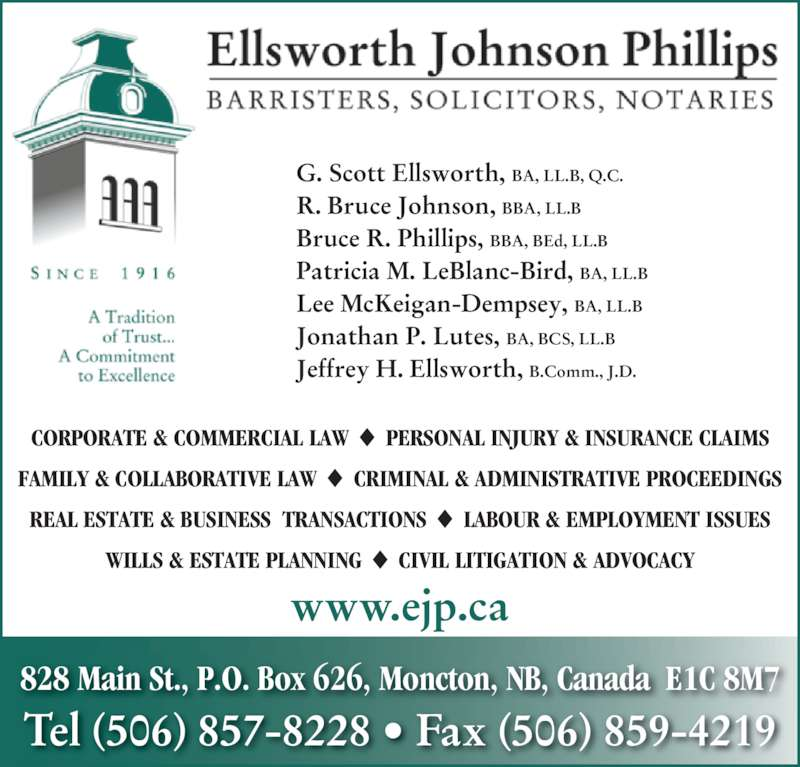 Ellsworth Johnson Phillips (506-857-8228) - Display Ad - R. Bruce Johnson, BBA, LL.B Bruce R. Phillips, BBA, BEd, LL.B Patricia M. LeBlanc-Bird, BA, LL.B Lee McKeigan-Dempsey, BA, LL.B Jonathan P. Lutes, BA, BCS, LL.B  Jeffrey H. Ellsworth, B.Comm., J.D.  www.ejp.ca G. Scott Ellsworth, BA, LL.B, Q.C. 828 Main St., P.O. Box 626, Moncton, NB, Canada  E1C 8M7 Tel (506) 857-8228 • Fax (506) 859-4219 CORPORATE & COMMERCIAL LAW  PERSONAL INJURY & INSURANCE CLAIMS FAMILY & COLLABORATIVE LAW  CRIMINAL & ADMINISTRATIVE PROCEEDINGS REAL ESTATE & BUSINESS  TRANSACTIONS  LABOUR & EMPLOYMENT ISSUES WILLS & ESTATE PLANNING  CIVIL LITIGATION & ADVOCACY