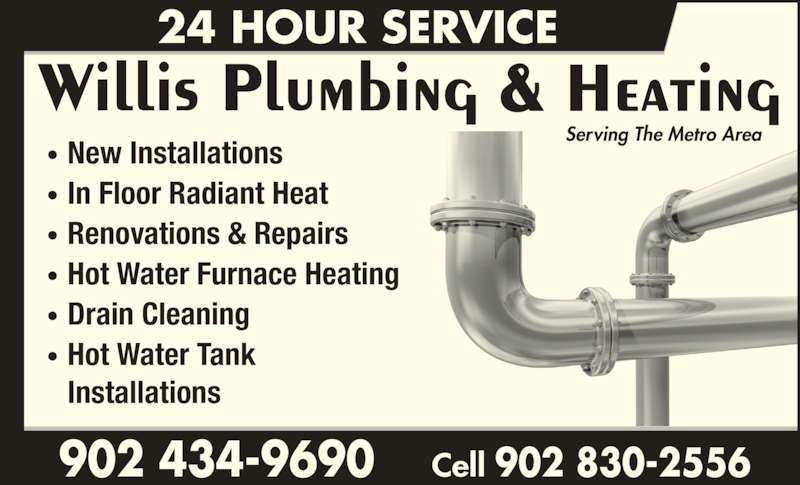 Willis Plumbing & Heating (902-434-9690) - Display Ad - Drain Cleaning Renovations & Repairs Hot Water Furnace Heating In Floor Radiant Heat New Installations Hot Water Tank Installations • • • • • • Serving The Metro Area Willis Plumbing & Heating 24 HOUR SERVICE 902 434-9690    Cell 902 830-2556