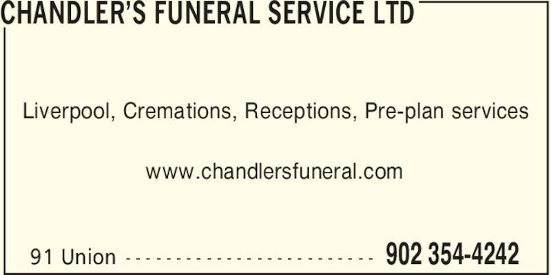 Chandler's Funeral Service Ltd (902-354-4242) - Display Ad - Liverpool, Cremations, Receptions, Pre-plan services www.chandlersfuneral.com CHANDLER'S FUNERAL SERVICE LTD 902 354-424291 Union - - - - - - - - - - - - - - - - - - - - - - - - -