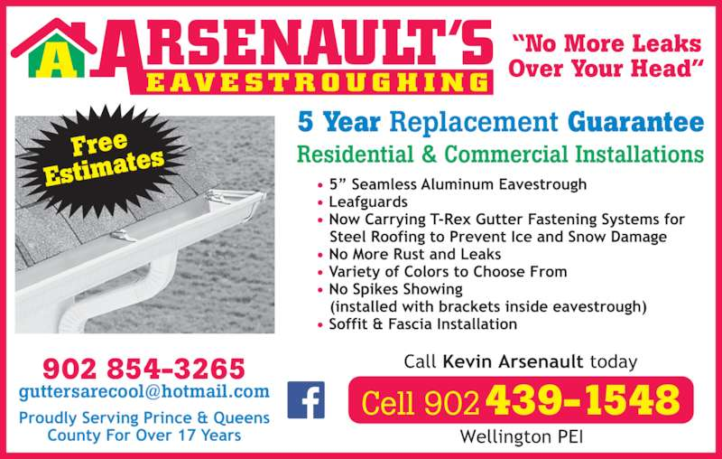 "Arsenault's Eavestroughing (902-854-3265) - Display Ad - ""No More Leaks Over Your Head""E AV E ST R O U G H I N GA Free Estimat es Cell 902439-1548 902 854-3265 Residential & Commercial Installations 5 Year Replacement Guarantee"