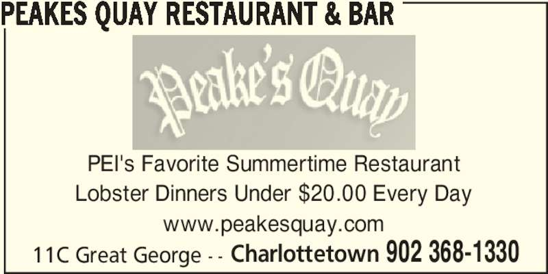 Peakes Quay Restaurant & Bar (902-368-1330) - Annonce illustrée======= - Charlottetown 902 368-1330 PEAKES QUAY RESTAURANT & BAR PEI's Favorite Summertime Restaurant Lobster Dinners Under $20.00 Every Day www.peakesquay.com 11C Great George - -