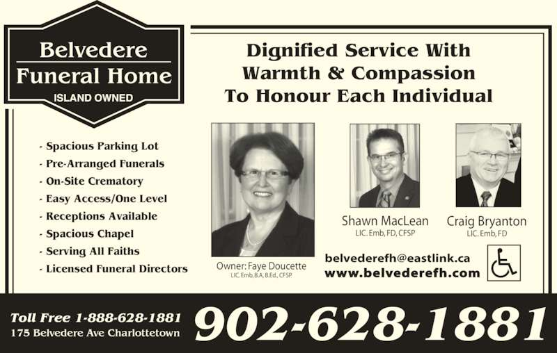 Belvedere Funeral Home (902-628-1881) - Display Ad - 175 Belvedere Ave Charlottetown Toll Free 1-888-628-1881 902-628-1881 ISLAND OWNED Dignified Service With Warmth & Compassion To Honour Each Individual - Spacious Parking Lot - Pre-Arranged Funerals - On-Site Crematory - Easy Access/One Level - Receptions Available - Spacious Chapel - Serving All Faiths - Licensed Funeral Directors Shawn MacLean LIC. Emb, FD, CFSP Craig Bryanton LIC. Emb, FD Owner: Faye Doucette LIC. Emb, B.A, B.Ed., CFSP www.belvederefh.com