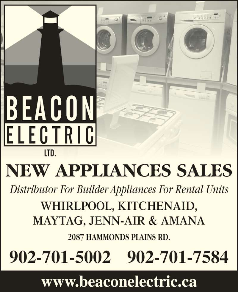Beacon Electric Ltd (902-454-9220) - Display Ad - NEW APPLIANCES SALES Distributor For Builder Appliances For Rental Units 2087 HAMMONDS PLAINS RD. WHIRLPOOL, KITCHENAID, MAYTAG, JENN-AIR & AMANA www.beaconelectric.ca 902-701-5002 902-701-7584