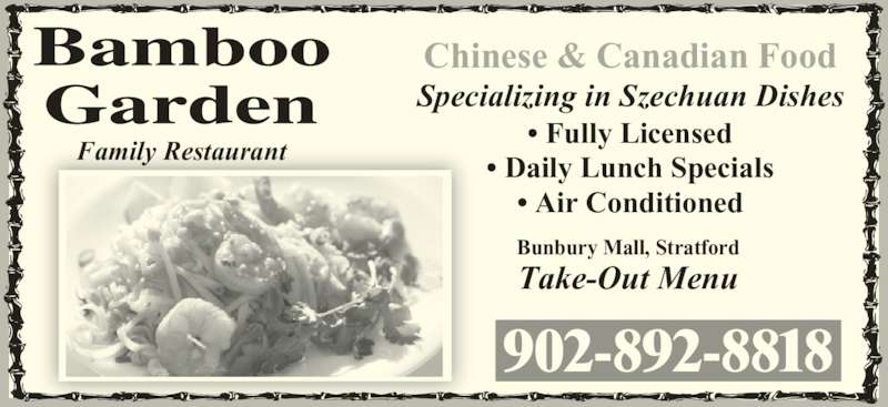 Bamboo Garden Restaurant (902-892-8818) - Annonce illustrée======= - Family Restaurant Chinese & Canadian Food Specializing in Szechuan Dishes • Fully Licensed • Daily Lunch Specials • Air Conditioned Bunbury Mall, Stratford Take-Out Menu 902-892-8818