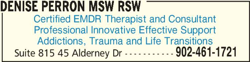 Denise Perron MSW RSW (902-461-1721) - Display Ad - Certified EMDR Therapist and Consultant Professional Innovative Effective Support Addictions, Trauma and Life Transitions DENISE PERRON MSW RSW Suite 815 45 Alderney Dr - - - - - - - - - - - 902-461-1721