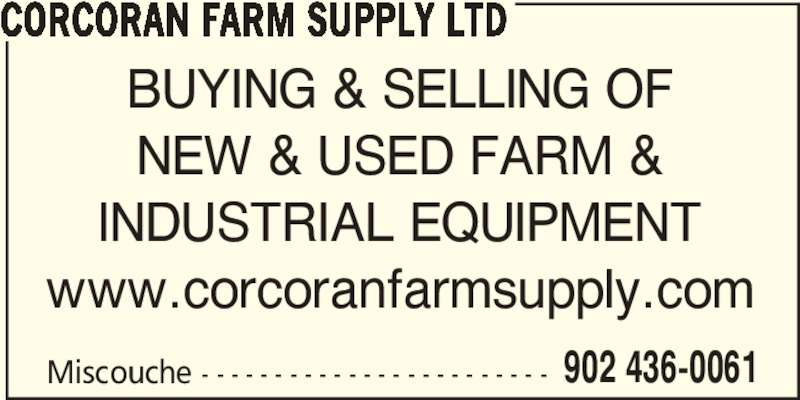 Corcoran Farm Supply Ltd (902-436-0061) - Display Ad - CORCORAN FARM SUPPLY LTD Miscouche - - - - - - - - - - - - - - - - - - - - - - - - 902 436-0061 BUYING & SELLING OF NEW & USED FARM & INDUSTRIAL EQUIPMENT www.corcoranfarmsupply.com