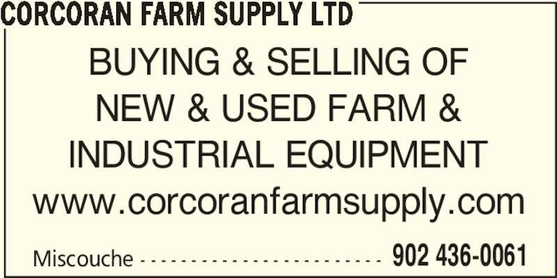 Corcoran Farm Supply Ltd (902-436-0061) - Display Ad - CORCORAN FARM SUPPLY LTD Miscouche - - - - - - - - - - - - - - - - - - - - - - - - 902 436-0061 BUYING & SELLING OF NEW & USED FARM & INDUSTRIAL EQUIPMENT www.corcoranfarmsupply.com