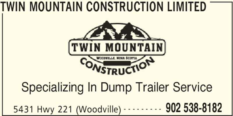 Twin Mountain Construction Limited (902-538-8182) - Display Ad - TWIN MOUNTAIN CONSTRUCTION LIMITED 5431 Hwy 221 (Woodville) 902 538-8182- - - - - - - - - Specializing In Dump Trailer Service