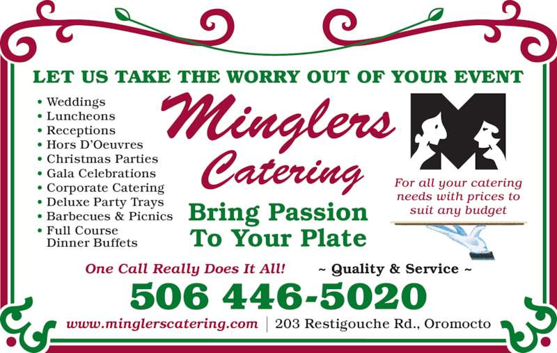 Mingler's Restaurant & Pub (506-446-5020) - Display Ad - LET US TAKE THE WORRY OUT OF YOUR EVENT Bring Passion For all your catering needs with prices to suit any budget • Weddings • Luncheons • Receptions • Hors D'Oeuvres • Christmas Parties • Gala Celebrations • Corporate Catering • Deluxe Party Trays • Barbecues & Picnics • Full Course Dinner Buffets 506 446-5020 One Call Really Does It All!       ~ Quality & Service ~ www.minglerscatering.com    203 Restigouche Rd., Oromocto To Your Plate