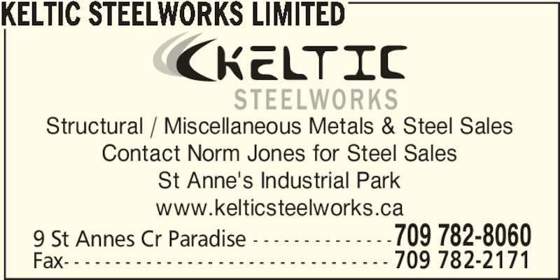 Keltic Steelworks Limited (709-782-8060) - Display Ad - KELTIC STEELWORKS LIMITED Structural / Miscellaneous Metals & Steel Sales Contact Norm Jones for Steel Sales St Anne's Industrial Park www.kelticsteelworks.ca 9 St Annes Cr Paradise - - - - - - - - - - - - - -709 782-8060 Fax- - - - - - - - - - - - - - - - - - - - - - - - - - - - - - - - 709 782-2171