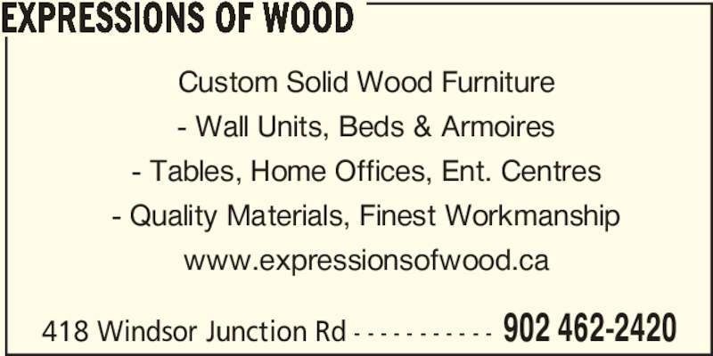Expressions of Wood (902-462-2420) - Display Ad - 418 Windsor Junction Rd - - - - - - - - - - - 902 462-2420 EXPRESSIONS OF WOOD Custom Solid Wood Furniture - Wall Units, Beds & Armoires - Tables, Home Offices, Ent. Centres - Quality Materials, Finest Workmanship www.expressionsofwood.ca