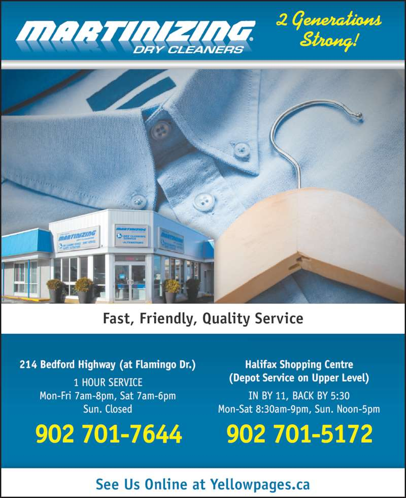 Martinizing (902-443-4447) - Display Ad - DRY CLEANERS 2 Generations Strong! 214 Bedford Highway (at Flamingo Dr.) 1 HOUR SERVICE Mon-Fri 7am-8pm, Sat 7am-6pm Sun. Closed 902 701-7644 Halifax Shopping Centre (Depot Service on Upper Level) IN BY 11, BACK BY 5:30 Mon-Sat 8:30am-9pm, Sun. Noon-5pm 902 701-5172 Fast, Friendly, Quality Service See Us Online at Yellowpages.ca