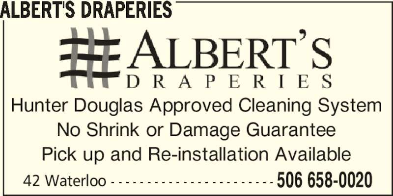 Albert's Draperies (506-658-0020) - Display Ad - No Shrink or Damage Guarantee Pick up and Re-installation Available 42 Waterloo - - - - - - - - - - - - - - - - - - - - - - - ALBERT'S DRAPERIES 506 658-0020 Hunter Douglas Approved Cleaning System No Shrink or Damage Guarantee Pick up and Re-installation Available 42 Waterloo - - - - - - - - - - - - - - - - - - - - - - - ALBERT'S DRAPERIES 506 658-0020 Hunter Douglas Approved Cleaning System