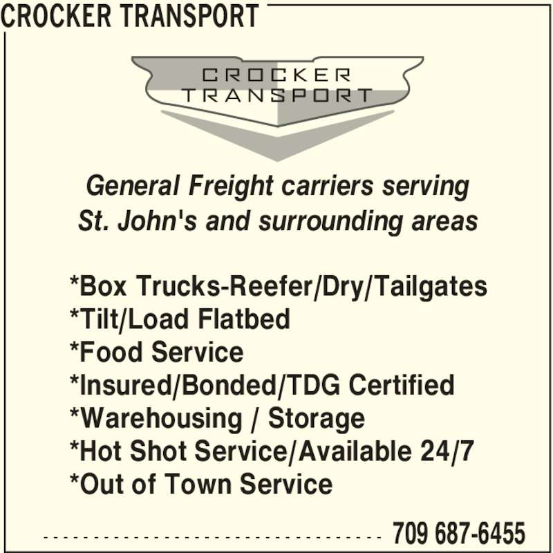 Crocker Transport (709-687-6455) - Display Ad - 709 687-6455- - - - - - - - - - - - - - - - - - - - - - - - - - - - - - - - - - *Box Trucks-Reefer/Dry/Tailgates *Tilt/Load Flatbed *Food Service *Insured/Bonded/TDG Certified *Warehousing / Storage *Hot Shot Service/Available 24/7 *Out of Town Service General Freight carriers serving St. John's and surrounding areas CROCKER TRANSPORT