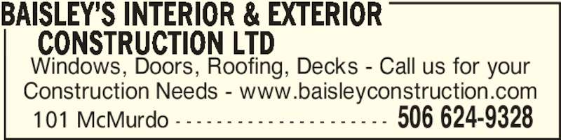 Baisley's Interior & Exterior Construction Ltd (506-624-9328) - Display Ad - Windows, Doors, Roofing, Decks - Call us for your Construction Needs - www.baisleyconstruction.com BAISLEY'S INTERIOR & EXTERIOR      CONSTRUCTION LTD 506 624-9328101 McMurdo - - - - - - - - - - - - - - - - - - - - -