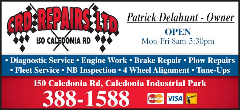 C R D Repairs Ltd (506-388-1588) - Display Ad - • Diagnostic Service • Engine Work • Brake Repair • Plow Repairs • Fleet Service • NB Inspection • 4 Wheel Alignment • Tune-Ups Patrick Delahunt - Owner OPEN Mon-Fri 8am-5:30pm 150 Caledonia Rd, Caledonia Industrial Park