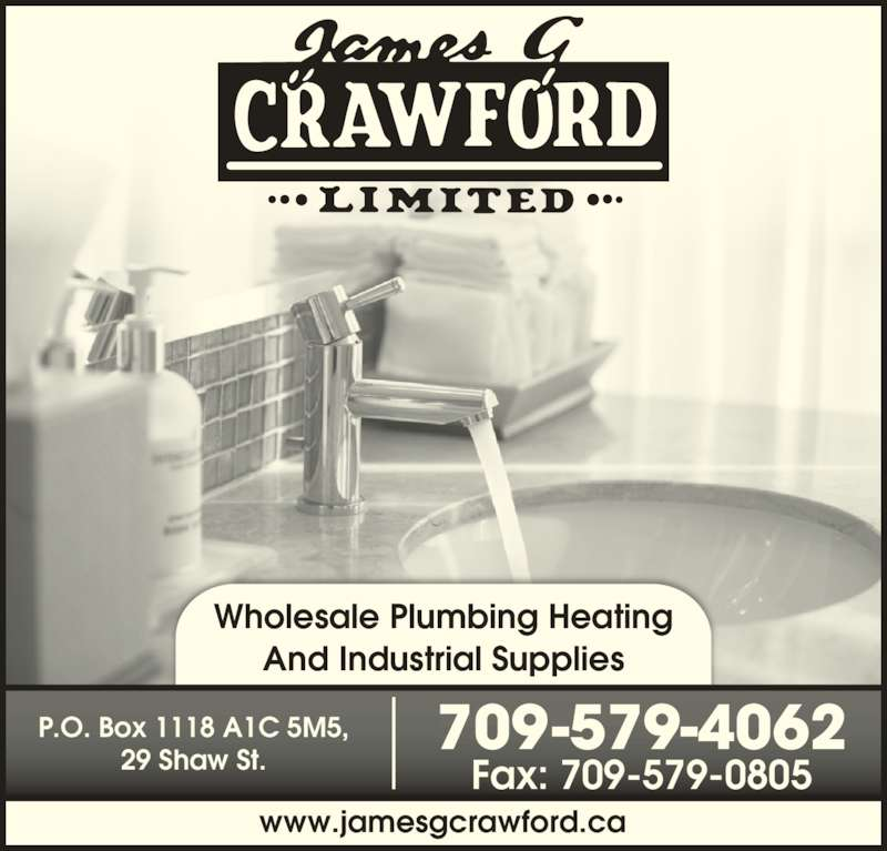 Crawford James G Ltd (709-579-4062) - Display Ad - And Industrial Supplies 709-579-4062 Fax: 709-579-0805 P.O. Box 1118 A1C 5M5, 29 Shaw St. www.jamesgcrawford.ca Wholesale Plumbing Heating