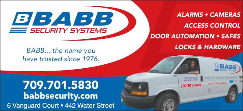 Babb Lock & Safe Co Ltd (709-753-7150) - Display Ad - 6 Vanguard Court • 442 Water Street ALARMS • CAMERAS ACCESS CONTROL DOOR AUTOMATION • SAFES LOCKS & HARDWAREBABB... the name you have trusted since 1976. babbsecurity.com 709.701.5830