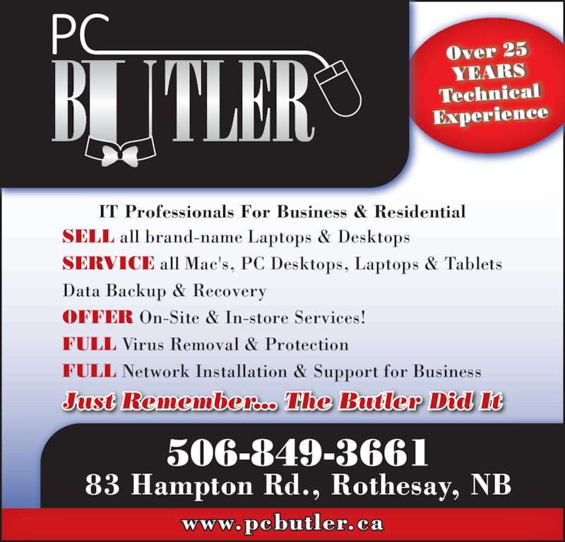 PC Butler (506-849-3661) - Display Ad - FULL Network Installation & Support for Business www.pcbutler.ca Over 25 YEARS Technical Experience 506-849-3661 83 Hampton Rd., Rothesay, NB IT Professionals For Business & Residential SELL all brand-name Laptops & Desktops SERVICE all Mac's, PC Desktops, Laptops & Tablets Data Backup & Recovery OFFER On-Site & In-store Services! Just Remember... The Butler Did It FULL Virus Removal & Protection