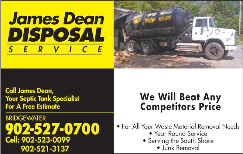 Dean James Disposal (902-527-0700) - Display Ad - James Dean DISPOSAL S E R V I C E • For All Your Waste Material Removal Needs • Year Round Service • Serving the South Shore • Junk Removal We Will Beat Any Competitors Price Call James Dean, Your Septic Tank Specialist For A Free Estimate 902-527-0700 BRIDGEWATER Cell: 902-523-0099        902-521-3137