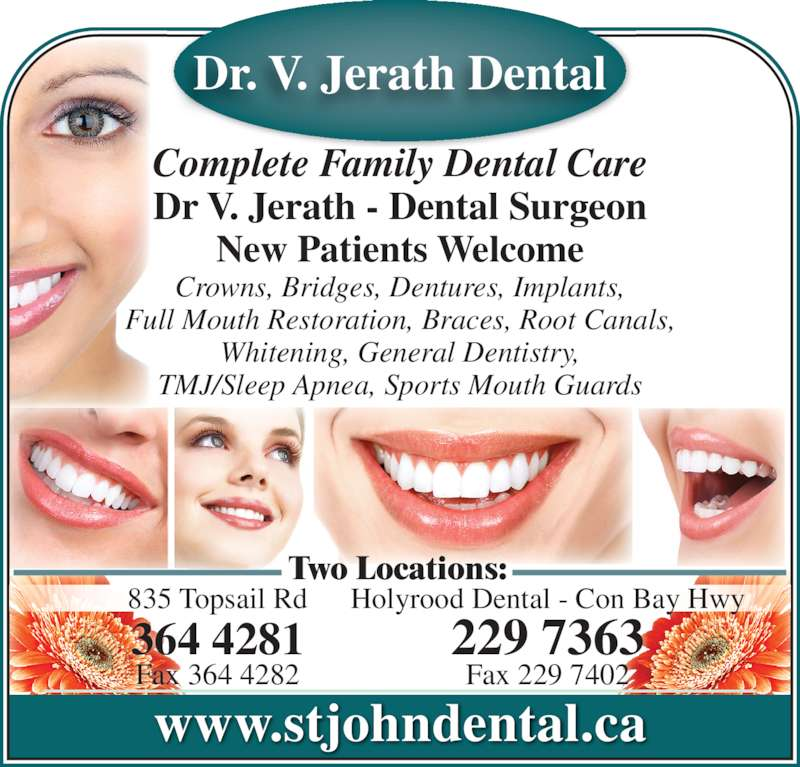 Jerath V Dr (709-364-4281) - Display Ad - www.stjohndental.ca 835 Topsail Rd 364 4281 Fax 364 4282 Holyrood Dental - Con Bay Hwy 229 7363 Fax 229 7402 Two Locations: Complete Family Dental Care Dr V. Jerath - Dental Surgeon Dr. V. Jerath Dental New Patients Welcome Crowns, Bridges, Dentures, Implants, Full Mouth Restoration, Braces, Root Canals, Whitening, General Dentistry, TMJ/Sleep Apnea, Sports Mouth Guards