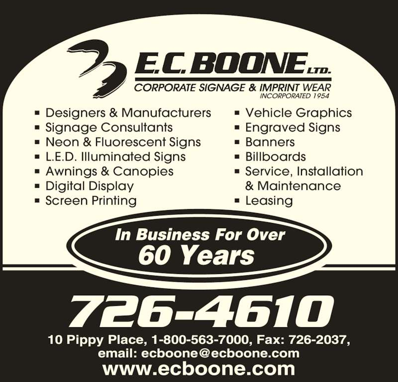 Boone E C Limited (709-726-4610) - Display Ad - 60 Years  In Business For Over 10 Pippy Place, 1-800-563-7000, Fax: 726-2037, www.ecboone.com 726-4610 ■ Designers & Manufacturers ■ Signage Consultants ■ Neon & Fluorescent Signs ■ L.E.D. Illuminated Signs ■ Awnings & Canopies ■ Digital Display ■ Screen Printing ■ Vehicle Graphics ■ Engraved Signs ■ Banners ■ Billboards  ■ Service, Installation & Maintenance ■ Leasing