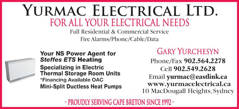 Yurmac Electrical Ltd (902-564-2278) - Display Ad - FOR ALL YOUR ELECTRICAL NEEDS Full Residential & Commercial Service Fire Alarms/Phone/Cable/Data - PROUDLY SERVING CAPE BRETON SINCE 1992 - Your NS Power Agent for Steffes ETS Heating Specializing in Electric  Thermal Storage Room Units *Financing Available OAC Mini-Split Ductless Heat Pumps Gary Yurchesyn Phone/Fax 902.564.2278 Cell 902.549.2628 10 MacDougall Heights, Sydney www.yurmacelectrical.ca