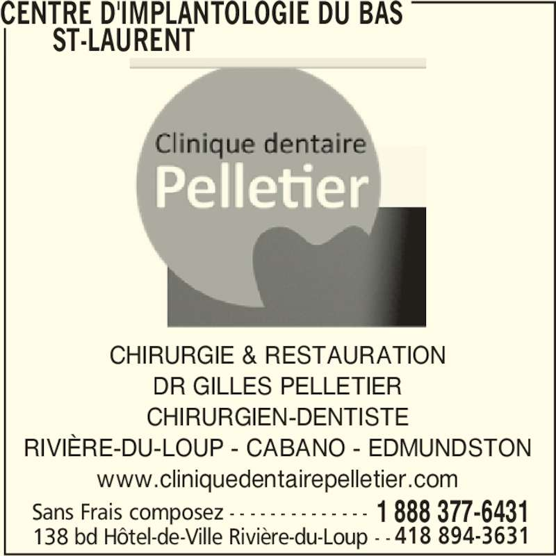 Centre d'Implantologie Du Bas St-Laurent (1-888-377-6431) - Annonce illustrée======= - CHIRURGIE & RESTAURATION DR GILLES PELLETIER CHIRURGIEN-DENTISTE RIVIÈRE-DU-LOUP - CABANO - EDMUNDSTON www.cliniquedentairepelletier.com CENTRE D'IMPLANTOLOGIE DU BAS        ST-LAURENT 138 bd Hôtel-de-Ville Rivière-du-Loup - - 1 888 377-6431Sans Frais composez - - - - - - - - - - - - - - 418 894-3631