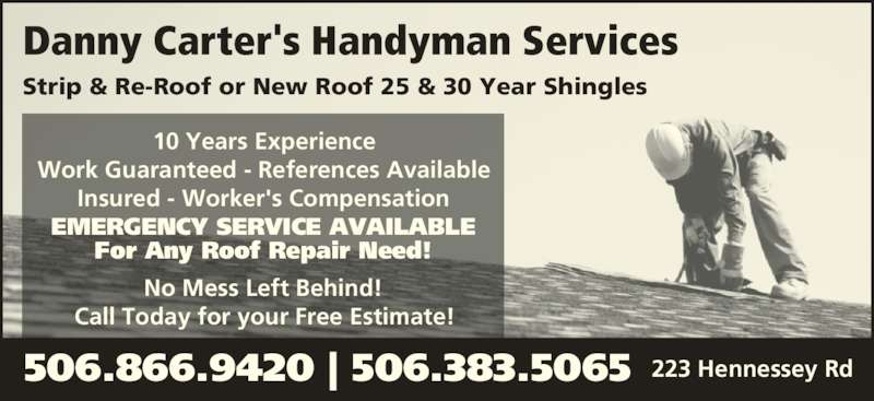 Danny Carter's Handyman Services (506-866-9420) - Display Ad - Strip & Re-Roof or New Roof 25 & 30 Year Shingles 10 Years Experience Work Guaranteed - References Available Insured - Worker's Compensation EMERGENCY SERVICE AVAILABLE For Any Roof Repair Need! No Mess Left Behind! Call Today for your Free Estimate! 506.866.9420 | 506.383.5065 223 Hennessey Rd Danny Carter's Handyman Services