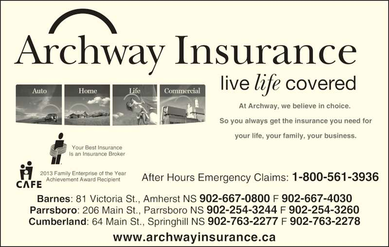 Archway Insurance (902-667-0800) - Display Ad - life Archway Insurance live covered At Archway, we believe in choice.  So you always get the insurance you need for your life, your family, your business. www.archwayinsurance.ca Your Best Insurance Is an Insurance Broker 2013 Family Enterprise of the Year Achievement Award Recipient After Hours Emergency Claims: 1-800-561-3936 Barnes: 81 Victoria St., Amherst NS 902-667-0800 F 902-667-4030 Parrsboro: 206 Main St., Parrsboro NS 902-254-3244 F 902-254-3260 Cumberland: 64 Main St., Springhill NS 902-763-2277 F 902-763-2278