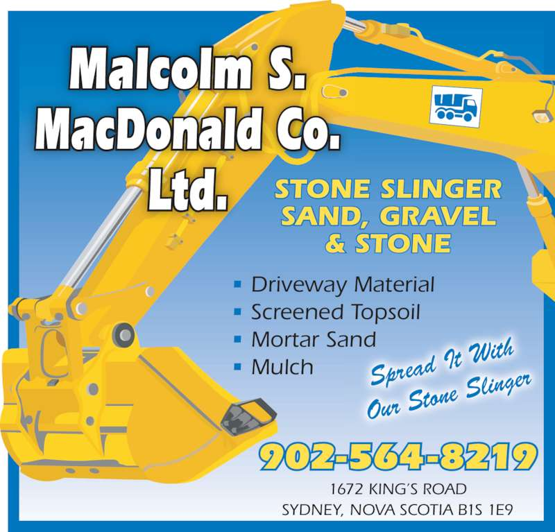 Malcolm S MacDonald Co Ltd (902-564-8219) - Display Ad - 1672 KING'S ROAD SYDNEY, NOVA SCOTIA B1S 1E9 Malcolm S. MacDonald Co. Ltd. STONE SLINGERSAND, GRAVEL & STONE 902-564-8219 • Driveway Material • Screened Topsoil • Mortar Sand • Mulch Spread  It With Our Sto ne Sling er