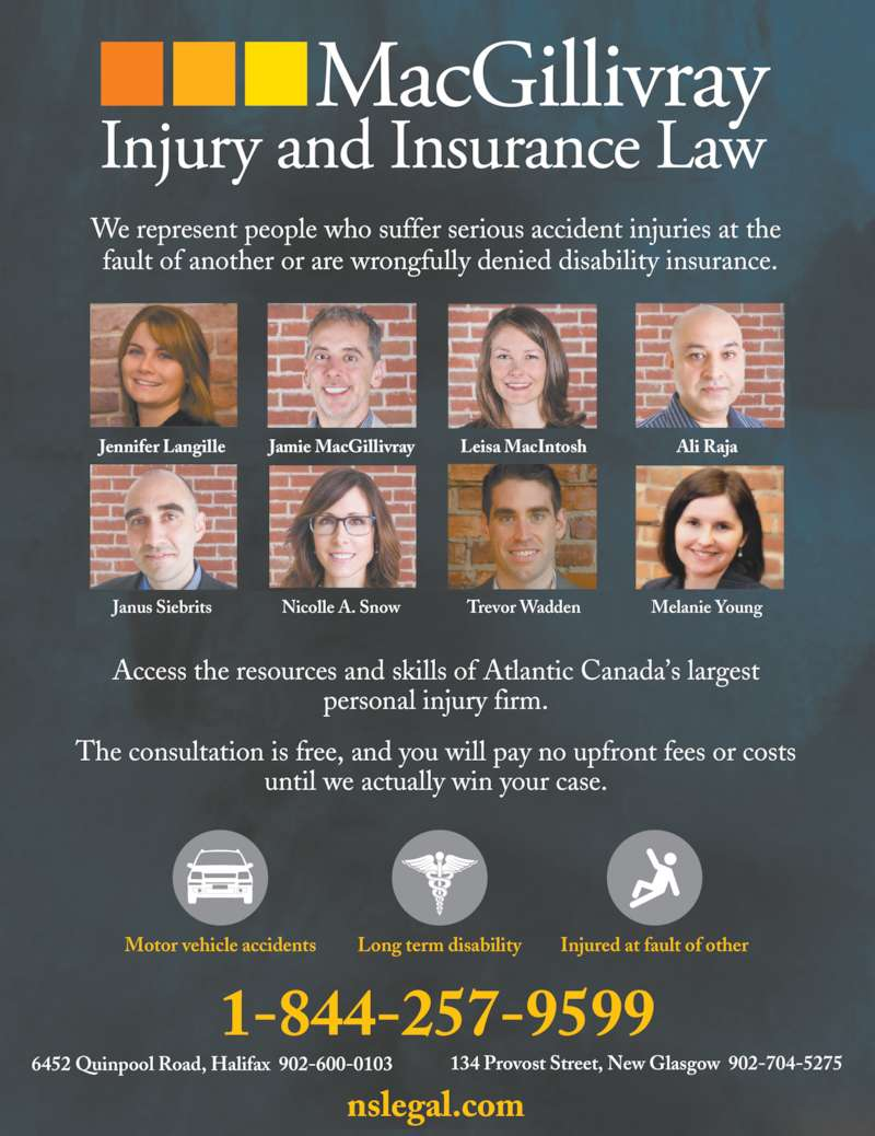 MacGillivray Injury and Insurance Law (902-755-0398) - Display Ad - 6452 Quinpool Road, Halifax  902-600-0103 134 Provost Street, New Glasgow  902-704-5275 1-844-257-9599 nslegal.com Long term disabilityMotor vehicle accidents Injured at fault of other Jennifer Langille  Jamie MacGillivray Leisa MacIntosh Ali Raja Janus Siebrits Nicolle A. Snow Trevor Wadden Melanie Young Access the resources and skills of Atlantic Canada's largest personal injury firm. The consultation is free, and you will pay no upfront fees or costs until we actually win your case. We represent people who suffer serious accident injuries at the  fault of another or are wrongfully denied disability insurance.