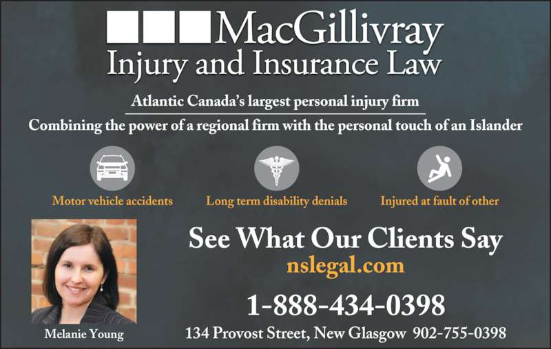 MacGillivray Injury and Insurance Law (902-755-0398) - Display Ad - 134 Provost Street, New Glasgow  902-755-0398 1-888-434-0398 nslegal.com Long term disability denialsMotor vehicle accidents Injured at fault of other See What Our Clients Say Melanie Young Atlantic Canada's largest personal injury firm Combining the power of a regional firm with the personal touch of an Islander