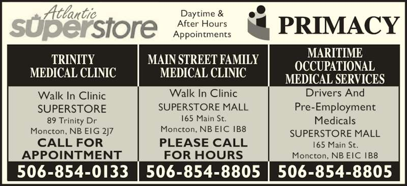 Main St After Hours Medical Clinic (506-854-8805) - Display Ad - Atlantic Daytime & After Hours Appointments MAIN STREET FAMILY MEDICAL CLINIC Walk In Clinic SUPERSTORE MALL 165 Main St. Moncton, NB E1C 1B8 506-854-8805 TRINITY MEDICAL CLINIC Walk In Clinic SUPERSTORE 89 Trinity Dr Moncton, NB E1G 2J7 506-854-0133 PLEASE CALL FOR HOURS CALL FOR  APPOINTMENT Drivers And Pre-Employment Medicals SUPERSTORE MALL 165 Main St. Moncton, NB E1C 1B8 506-854-8805 MARITIME OCCUPATIONAL MEDICAL SERVICES