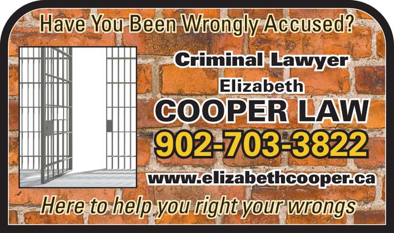 Cooper Elizabeth (902-240-6140) - Display Ad - Have You Been Wrongly Accused? Here to help you right your wrongs 902-703-3822 www.eIizabethcooper.ca Criminal Lawyer Elizabeth COOPER LAW