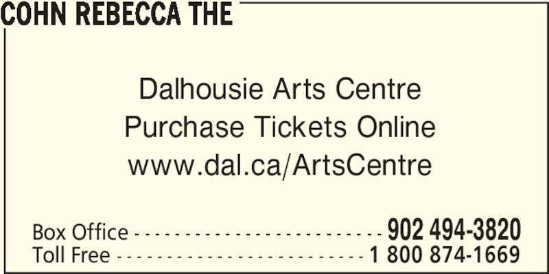 Rebecca Cohn The Box Office (902-494-3820) - Display Ad - Dalhousie Arts Centre Purchase Tickets Online www.dal.ca/ArtsCentre Box Office - - - - - - - - - - - - - - - - - - - - - - - - - 902 494-3820 Toll Free - - - - - - - - - - - - - - - - - - - - - - - - - 1 800 874-1669 COHN REBECCA THE