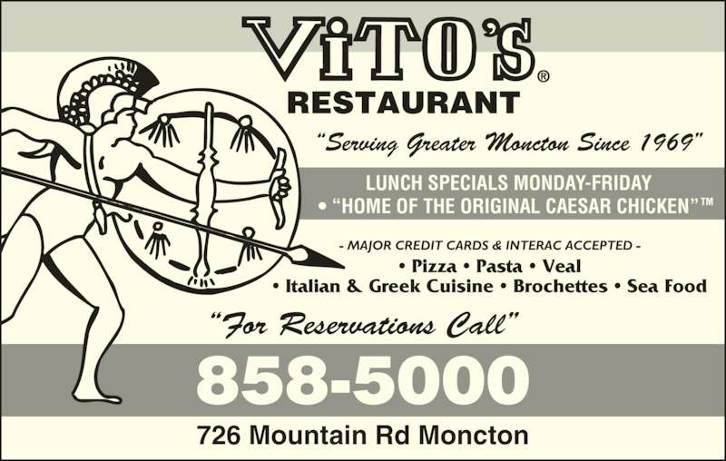 "Vito's Pizza&Restaurant (5068585000) - Annonce illustrée======= - ""For Reservations Call"" 726 Mountain Rd Moncton LUNCH SPECIALS MONDAY-FRIDAY • ""HOME OF THE ORIGINAL CAESAR CHICKEN"" • Pizza • Pasta • Veal • Italian & Greek Cuisine • Brochettes • Sea Food - MAJOR CREDIT CARDS & INTERAC ACCEPTED - ""Serving Greater Moncton Since 1969"""
