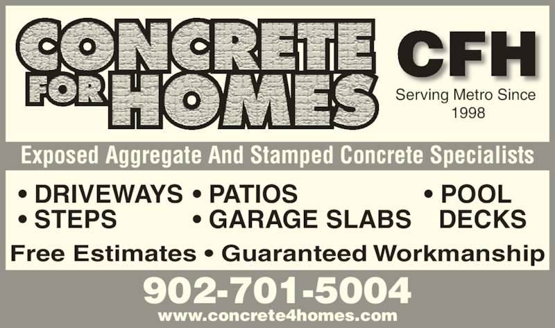 Concrete for Homes (902-435-6040) - Display Ad - CFH www.concrete4homes.com 902-701-5004 Exposed Aggregate And Stamped Concrete Specialists Serving Metro Since  1998 Free Estimates • Guaranteed Workmanship • DRIVEWAYS • STEPS • PATIOS • GARAGE SLABS • POOL   DECKS