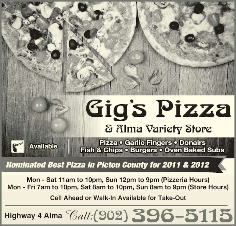 Gig's Pizza (902-396-5115) - Annonce illustrée======= - Nominated Best Pizza in Pictou County for 2011 & 2012 Mon - Sat 11am to 10pm, Sun 12pm to 9pm (Pizzeria Hours) Mon - Fri 7am to 10pm, Sat 8am to 10pm, Sun 8am to 9pm (Store Hours) Call Ahead or Walk-In Available for Take-Out (902) 396-5115Call:Highway 4 Alma Fish & Chips • Burgers • Oven Baked SubsAvailable