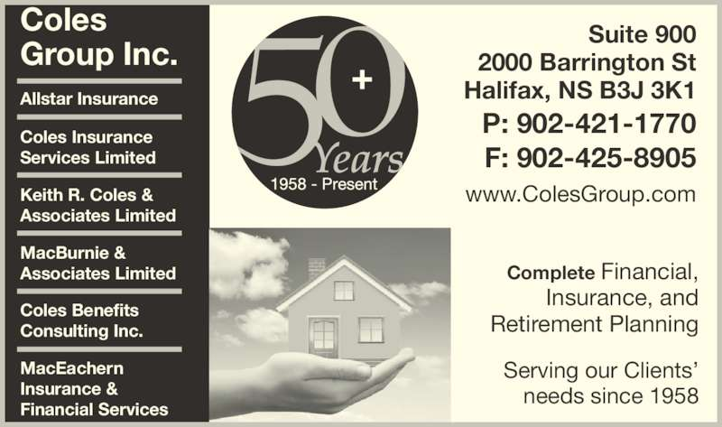 Coles Group Inc (902-421-1770) - Display Ad - P: 902-421-1770 F: 902-425-8905 www.ColesGroup.com Complete Financial, Insurance, and Retirement Planning Serving our Clients' needs since 1958 Coles Group Inc. Coles Insurance Services Limited Allstar Insurance MacEachern Insurance & Financial Services Coles Benefits Consulting Inc. Keith R. Coles & Associates Limited MacBurnie & Associates Limited 2000 Barrington St Halifax, NS B3J 3K1 Suite 900