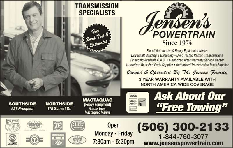 Jensen's Transmission Service since 1974 (506-453-1900) - Display Ad - Driveshaft Building & Balancing • Dyno Tested Reman Transmissions Financing Available O.A.C. • Authorized After Warranty Service Center Authorized Rear End Parts Supplier • Authorized Transmission Parts Supplier 3 YEAR WARRANTY AVAILABLE WITH NORTH AMERICA WIDE COVERAGE Automotive Resources International Free Road T est & Estima tes Owned & Operated By The Jensen Family POWERTRAIN Qu ality  Parts Since 1974 SOUTHSIDE 827 Prospect NORTHSIDE 175 Sunset Dr. www.jensenspowertrain.com 1-844-760-3077 (506) 300-2133 MACTAQUAC (Heavy Equipment) Across from  Mactaquac Marina Open Monday - Friday 7:30am - 5:30pm TRANSMISSION SPECIALISTS For All Automotive & Heavy Equipment Needs