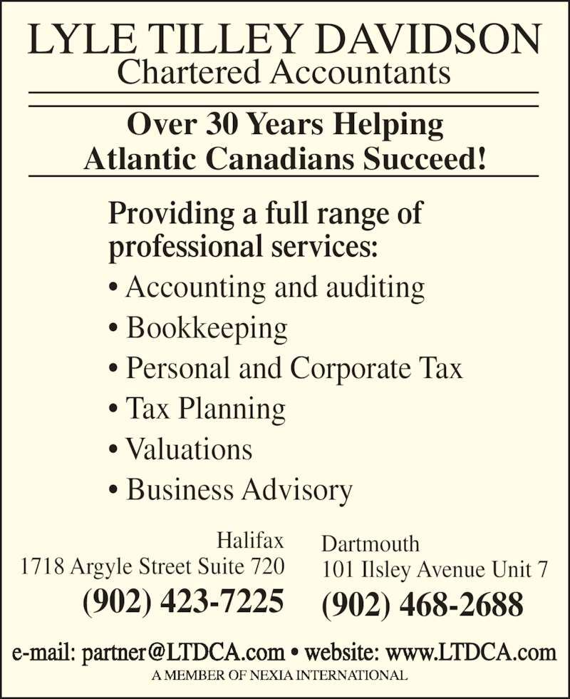 Lyle Tilley Davidson Chartered Accountants (902-423-7225) - Display Ad - Halifax 1718 Argyle Street Suite 720 (902) 423-7225 Dartmouth 101 Ilsley Avenue Unit 7 (902) 468-2688 Providing a full range of professional services: • Accounting and auditing • Bookkeeping • Personal and Corporate Tax • Tax Planning • Valuations • Business Advisory Over 30 Years Helping Atlantic Canadians Succeed!