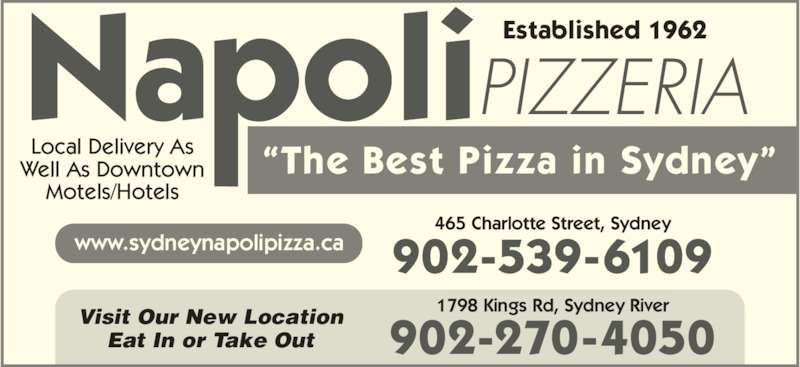 "Napoli Pizzeria (902-539-6109) - Annonce illustrée======= - PIZZERIA Local Delivery As Well As Downtown Motels/Hotels Established 1962 ""The Best Pizza in Sydney"" www.sydneynapolipizza.ca Visit Our New Location Eat In or Take Out 902-539-6109 902-270-4050 1798 Kings Rd, Sydney River 465 Charlotte Street, Sydney"