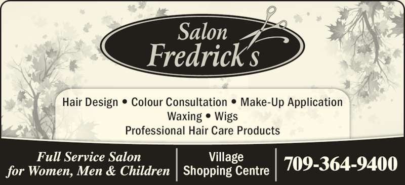 Salon Fredrick's (709-364-9400) - Display Ad - Village Shopping Centre 709-364-9400 Hair Design • Colour Consultation • Make-Up Application Waxing • Wigs Professional Hair Care Products Full Service Salon for Women, Men & Children