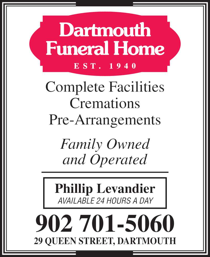 Dartmouth Funeral Home (902-466-2360) - Display Ad - 29 QUEEN STREET, DARTMOUTH Family Owned and Operated Phillip Levandier AVAILABLE 24 HOURS A DAY Dartmouth Funeral Home Cremations Pre-Arrangements Complete Facilities 902 701-5060