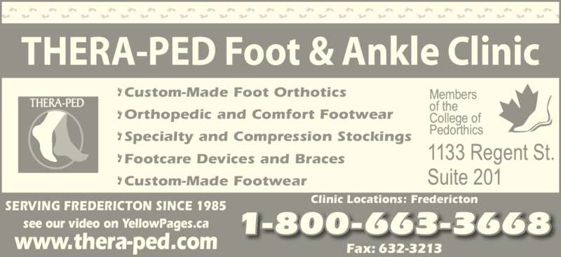 Thera-Ped Ltd (506-632-9397) - Display Ad - THERA-PED Foot & Ankle Clinic SERVING FREDERICTON SINCE 1985 Clinic Locations: Fredericton Fax: 632-3213 Custom-Made Foot Orthotics Orthopedic and Comfort Footwear Specialty and Compression Stockings Footcare Devices and Braces Custom-Made Footwear 1-800-663-3668see our video on YellowPages.ca www.thera-ped.com