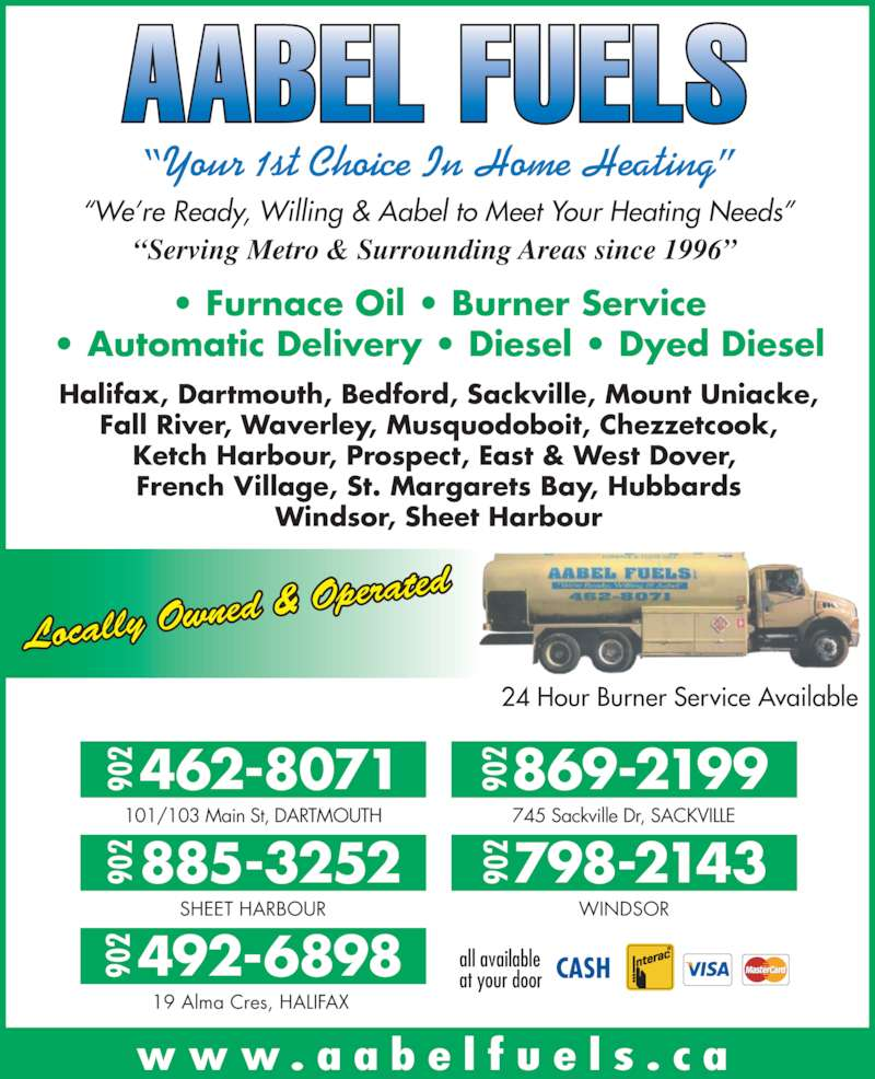 "Aabel Fuels (902-462-8071) - Display Ad - ""We're Ready, Willing & Aabel to Meet Your Heating Needs"" ""Your 1st Choice In Home Heating"" ""Serving Metro & Surrounding Areas since 1996"" • Furnace Oil • Burner Service • Automatic Delivery • Diesel • Dyed Diesel Halifax, Dartmouth, Bedford, Sackville, Mount Uniacke, Fall River, Waverley, Musquodoboit, Chezzetcook, Ketch Harbour, Prospect, East & West Dover,  French Village, St. Margarets Bay, Hubbards Windsor, Sheet Harbour Locally Ow ned & Oper ated 24 Hour Burner Service Available www . a a b e l f u e l s . c a 101/103 Main St, DARTMOUTH 745 Sackville Dr, SACKVILLE SHEET HARBOUR WINDSOR 19 Alma Cres, HALIFAX 869-2199902 798-2143902 462-8071902 885-3252902 492-6898902 all availableat your door"