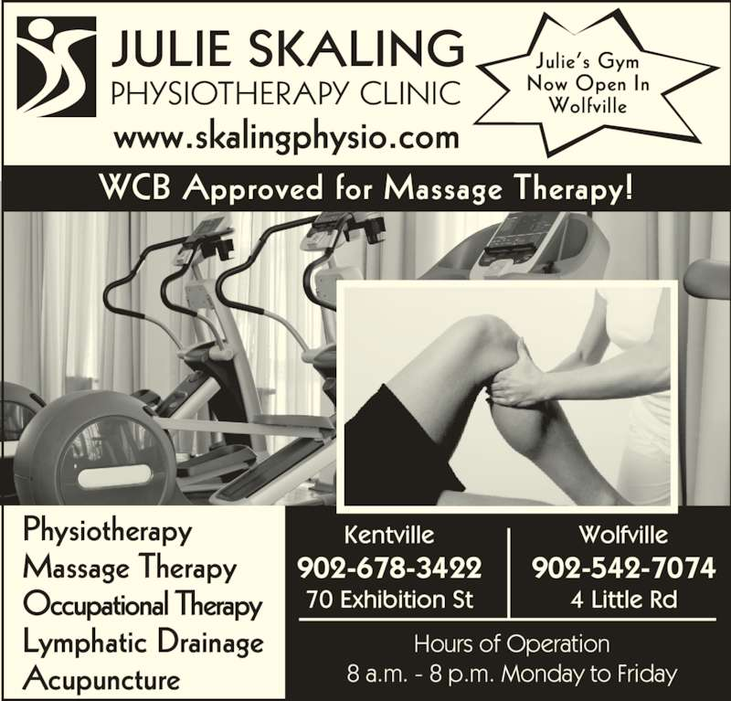 Julie Skaling Physiotherapy Clinic Inc (902-678-3422) - Display Ad - JULIE SKALING PHYSIOTHERAPY CLINIC www.skalingphysio.com WCB Approved for Massage Therapy! Physiotherapy Massage Therapy Occupational Therapy Lymphatic Drainage Acupuncture Hours of Operation 8 a.m. - 8 p.m. Monday to Friday Julie's Gym Now Open In Wolfville Kentville 902-678-3422 70 Exhibition St Wolfville 902-542-7074 4 Little Rd