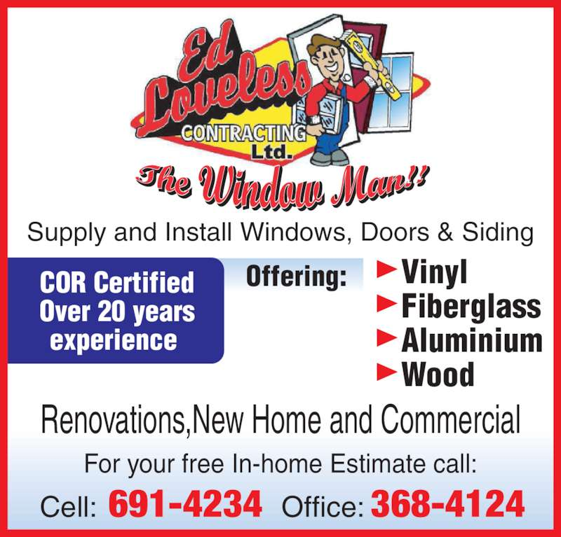 Ed Loveless Contracting (709-691-4234) - Display Ad - ®Vinyl ®Fiberglass ®Aluminium ®Wood Offering:COR Certified Over 20 years experience  For your free In-home Estimate call: Cell: 691-4234 Office: 368-4124 Renovations,New Home and Commercial Supply and Install Windows, Doors & Siding